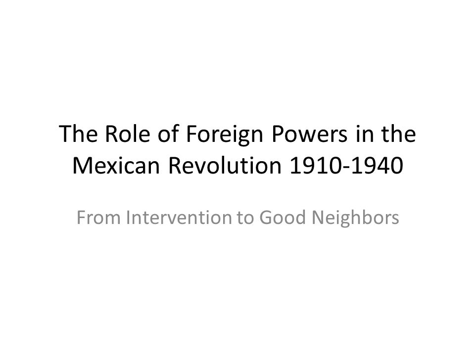 The Role of Foreign Powers in the Mexican Revolution 1910-1940 From Intervention to Good Neighbors