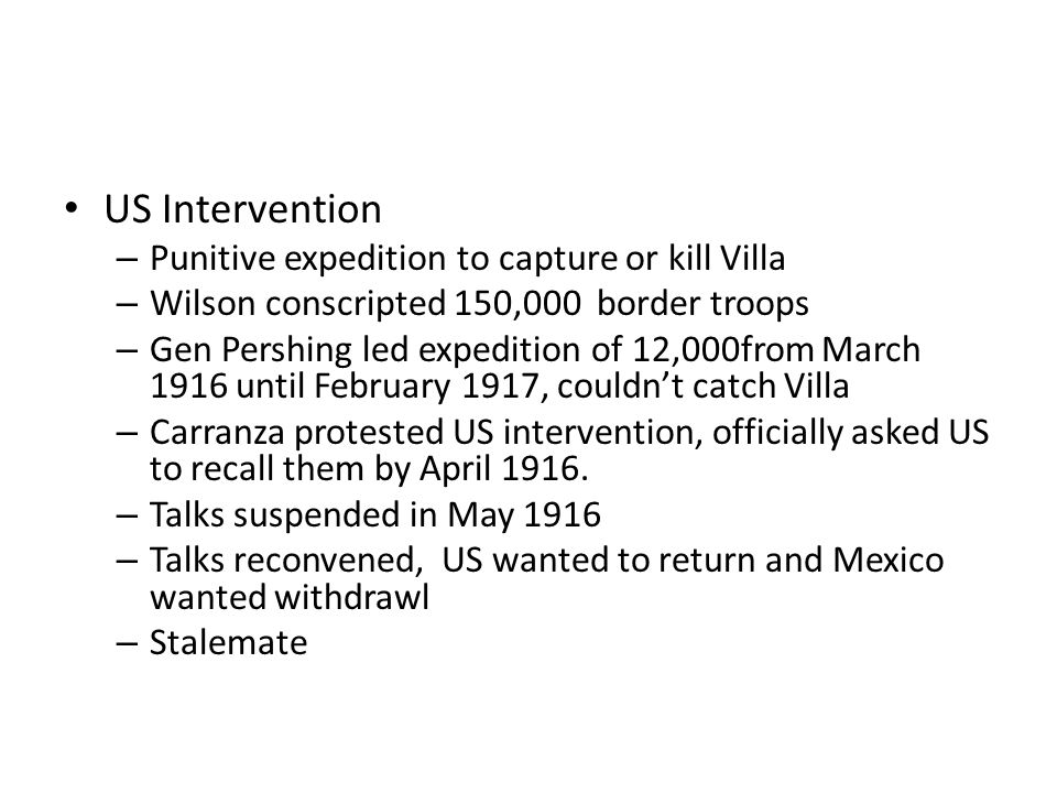 US Intervention – Punitive expedition to capture or kill Villa – Wilson conscripted 150,000 border troops – Gen Pershing led expedition of 12,000from