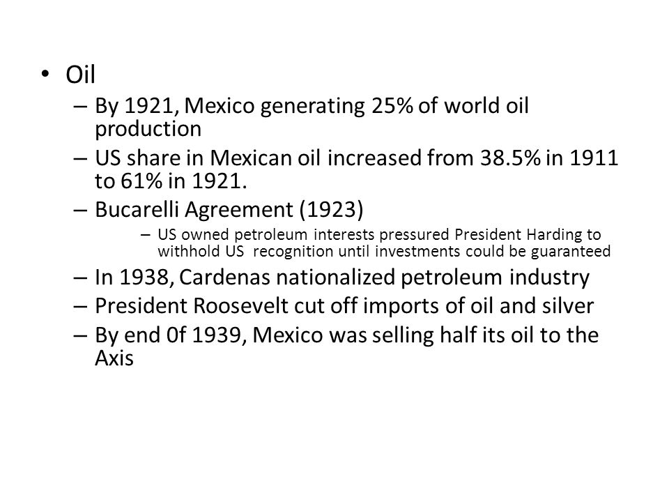 Oil – By 1921, Mexico generating 25% of world oil production – US share in Mexican oil increased from 38.5% in 1911 to 61% in 1921. – Bucarelli Agreem