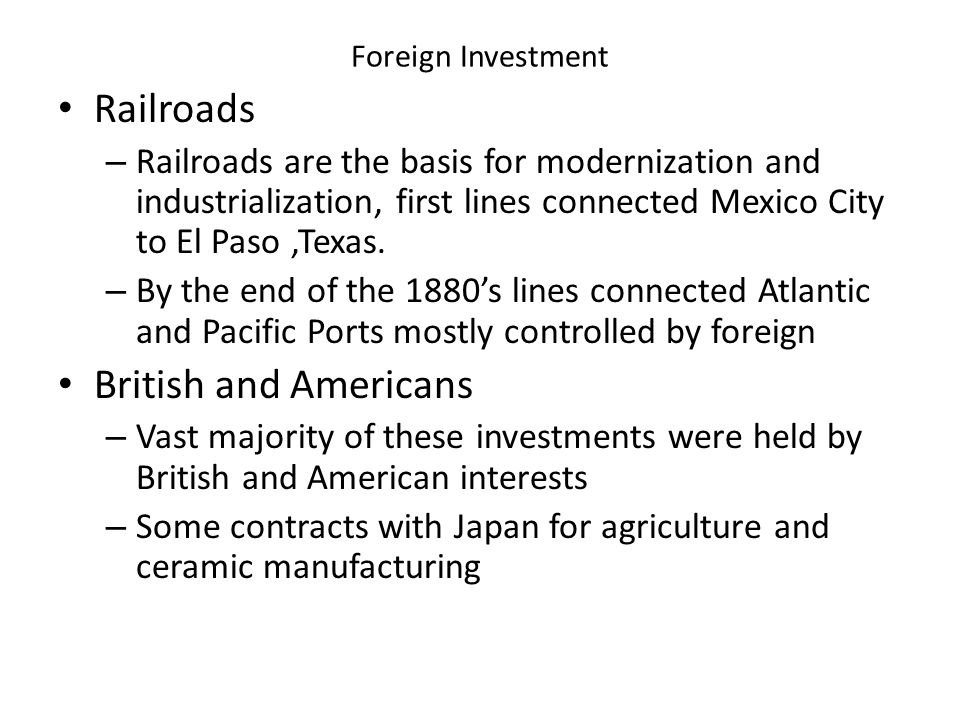 Foreign Investment Railroads – Railroads are the basis for modernization and industrialization, first lines connected Mexico City to El Paso,Texas. –