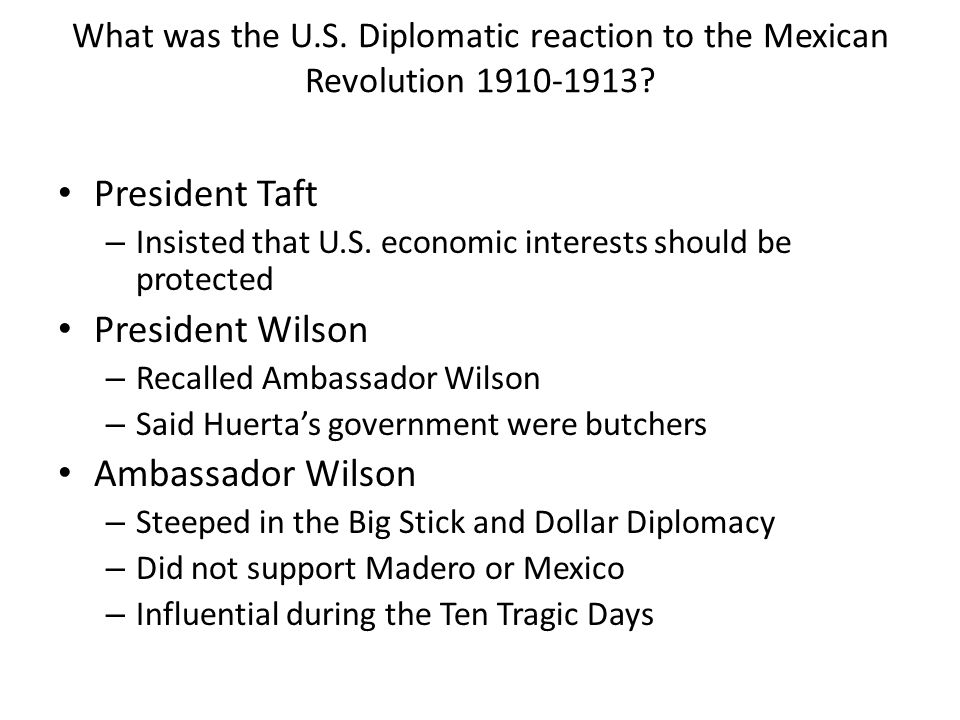 What was the U.S. Diplomatic reaction to the Mexican Revolution 1910-1913? President Taft – Insisted that U.S. economic interests should be protected