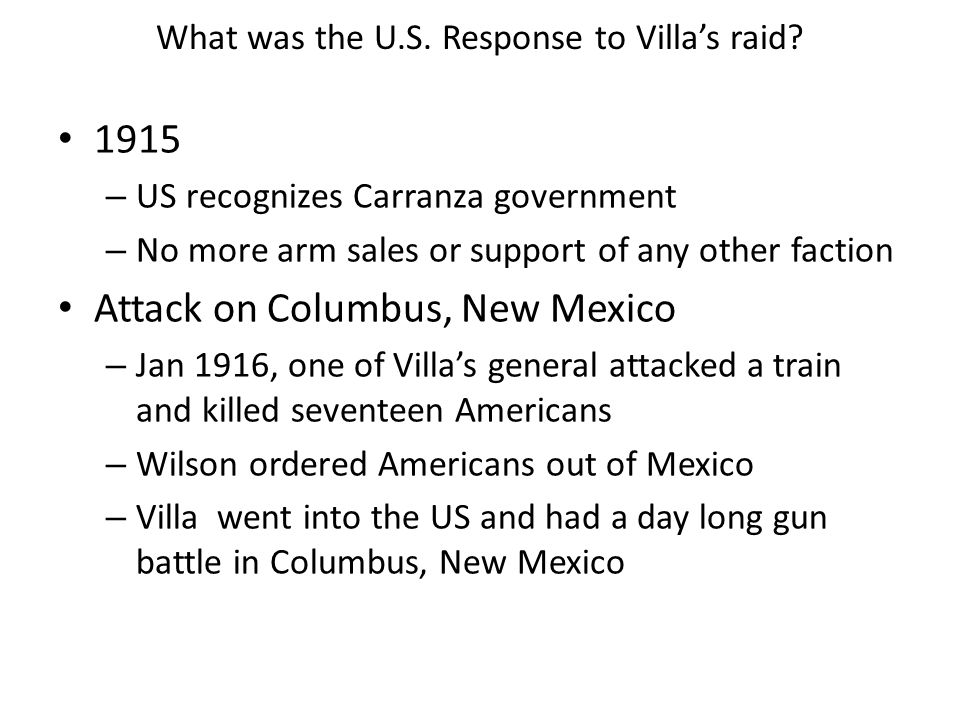 What was the U.S. Response to Villa's raid? 1915 – US recognizes Carranza government – No more arm sales or support of any other faction Attack on Col