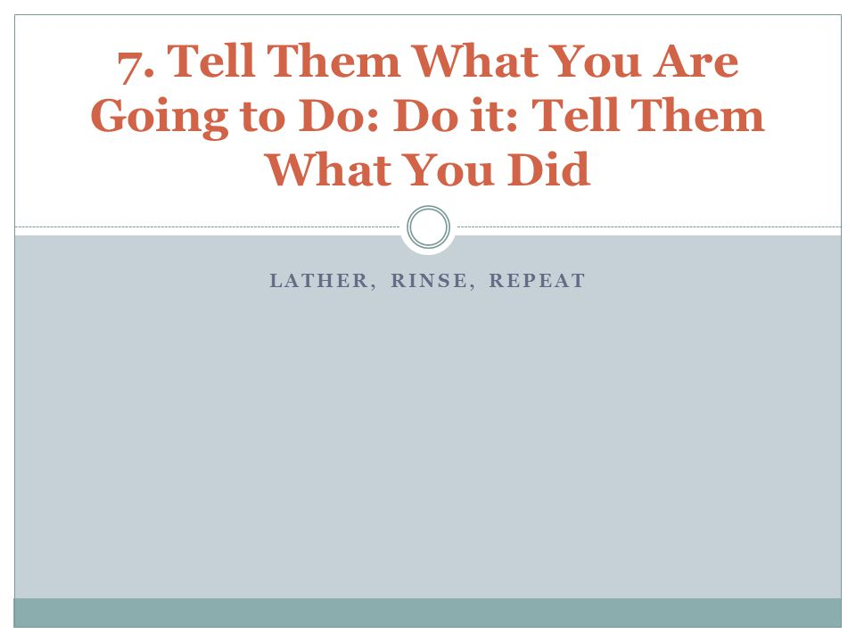 LATHER, RINSE, REPEAT 7. Tell Them What You Are Going to Do: Do it: Tell Them What You Did