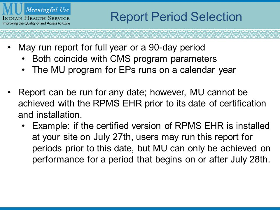 Report Period Selection May run report for full year or a 90-day period Both coincide with CMS program parameters The MU program for EPs runs on a calendar year Report can be run for any date; however, MU cannot be achieved with the RPMS EHR prior to its date of certification and installation.