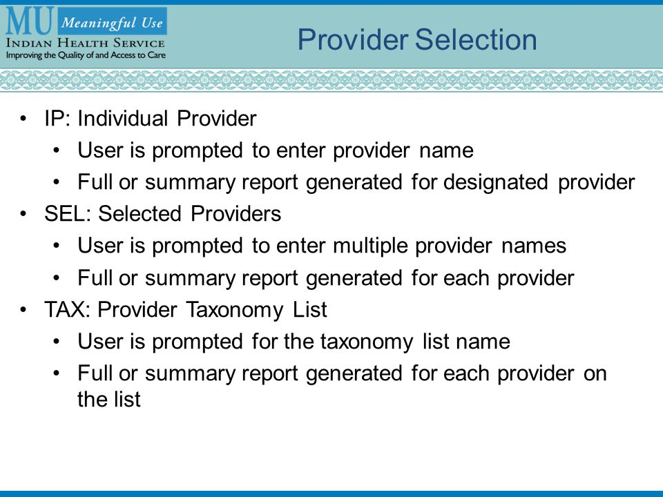 Provider Selection IP: Individual Provider User is prompted to enter provider name Full or summary report generated for designated provider SEL: Selected Providers User is prompted to enter multiple provider names Full or summary report generated for each provider TAX: Provider Taxonomy List User is prompted for the taxonomy list name Full or summary report generated for each provider on the list