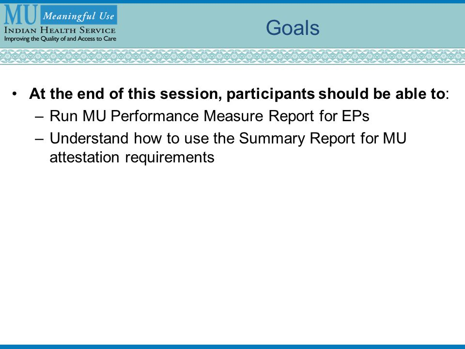 Goals At the end of this session, participants should be able to: –Run MU Performance Measure Report for EPs –Understand how to use the Summary Report for MU attestation requirements