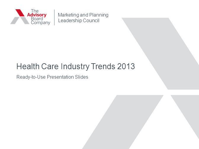 Health Care Industry Trends 2013 Ready-to-Use Presentation Slides Marketing and Planning Leadership Council