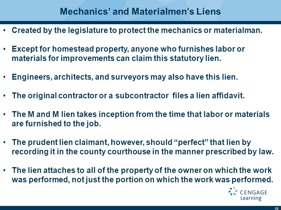 12 Mechanics' and Materialmen's Liens Created by the legislature to protect the mechanics or materialman. Except for homestead property, anyone who fu