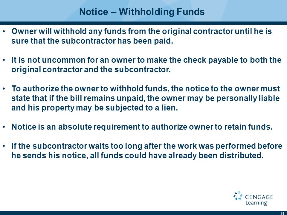 18 Notice – Withholding Funds Owner will withhold any funds from the original contractor until he is sure that the subcontractor has been paid.