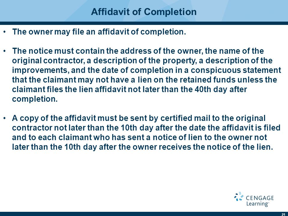 21 Affidavit of Completion The owner may file an affidavit of completion. The notice must contain the address of the owner, the name of the original cont