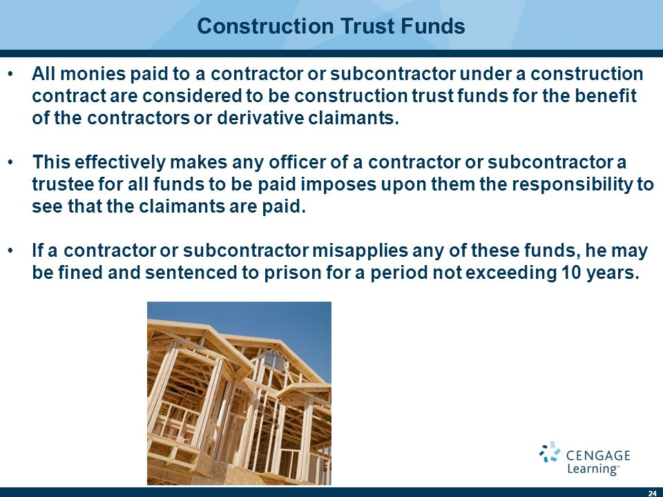 24 Construction Trust Funds All monies paid to a contractor or subcontractor under a construction contract are considered to be construction trust funds for the benefit of the contractors or derivative claimants.