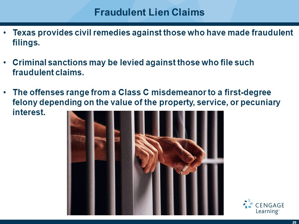 29 Fraudulent Lien Claims Texas provides civil remedies against those who have made fraudulent filings. Criminal sanctions may be levied against those