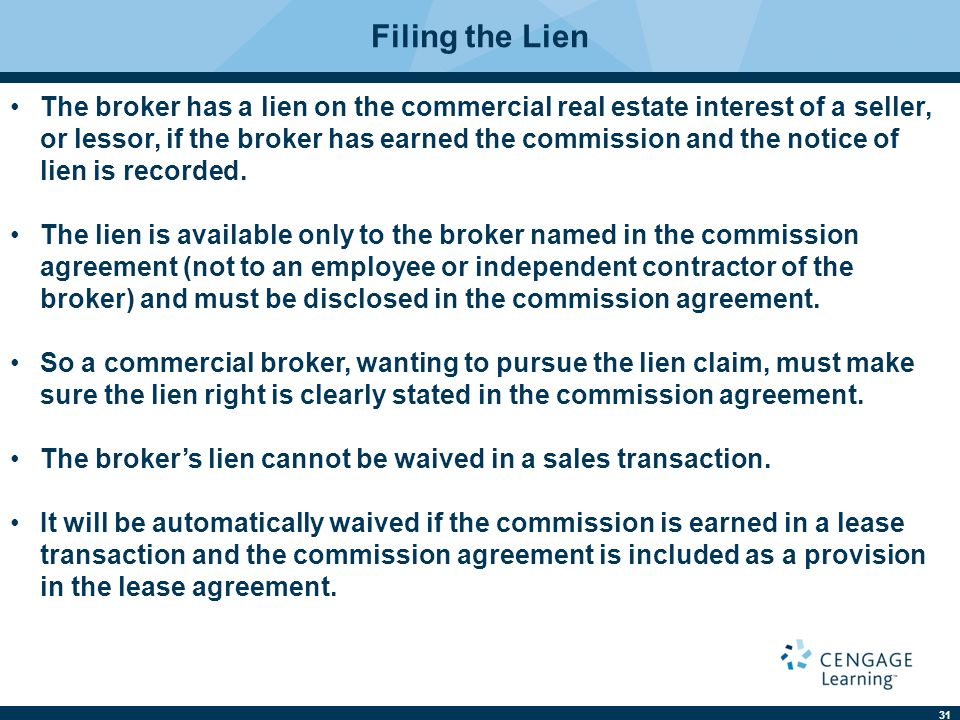 31 Filing the Lien The broker has a lien on the commercial real estate interest of a seller, or lessor, if the broker has earned the commission and the notice of lien is recorded.