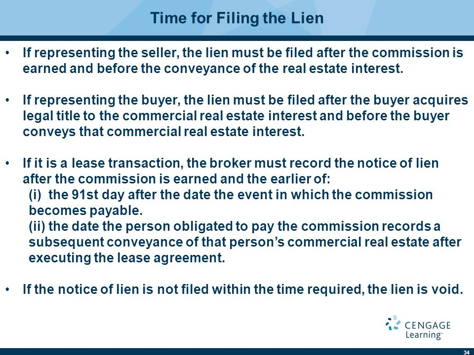 34 Time for Filing the Lien If representing the seller, the lien must be filed after the commission is earned and before the conveyance of the real est