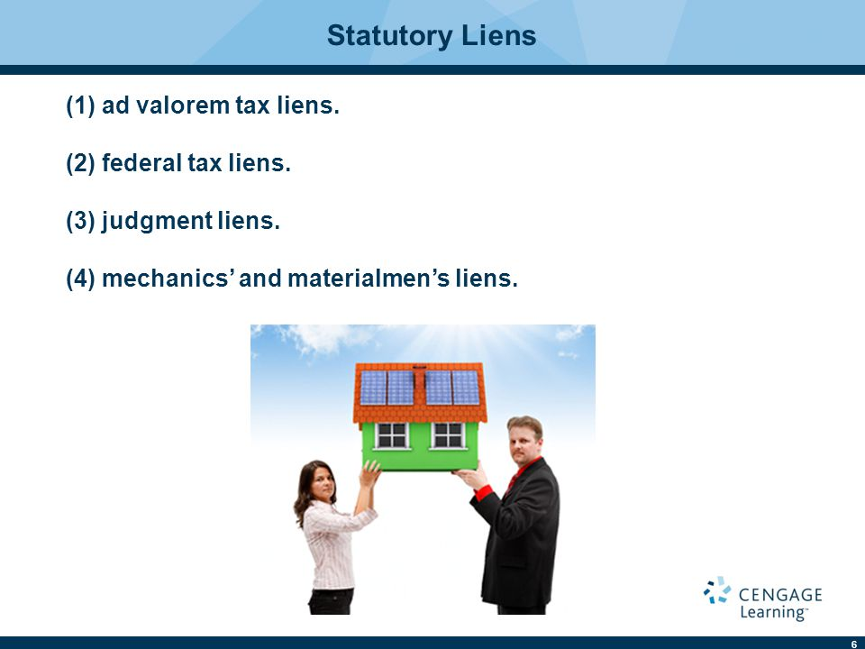 6 Statutory Liens (1) ad valorem tax liens. (2) federal tax liens. (3) judgment liens. (4) mechanics' and materialmen's liens.