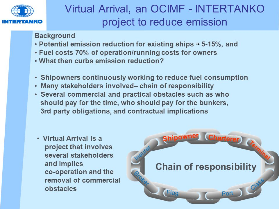 Virtual Arrival, an OCIMF - INTERTANKO project to reduce emission Background Potential emission reduction for existing ships ≈ 5-15%, and Fuel costs 70% of operation/running costs for owners What then curbs emission reduction.