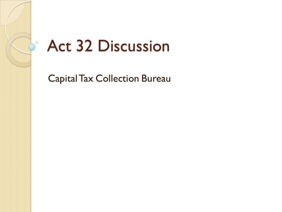 Act 32 Discussion Capital Tax Collection Bureau