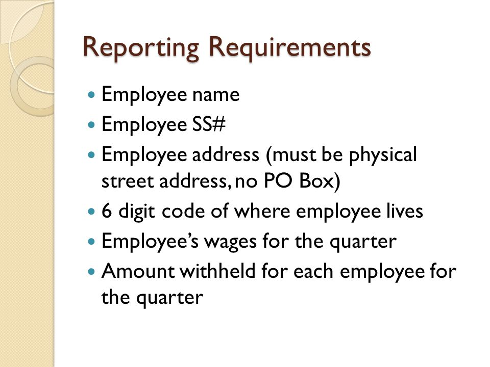 Reporting Requirements Employee name Employee SS# Employee address (must be physical street address, no PO Box) 6 digit code of where employee lives Employee's wages for the quarter Amount withheld for each employee for the quarter