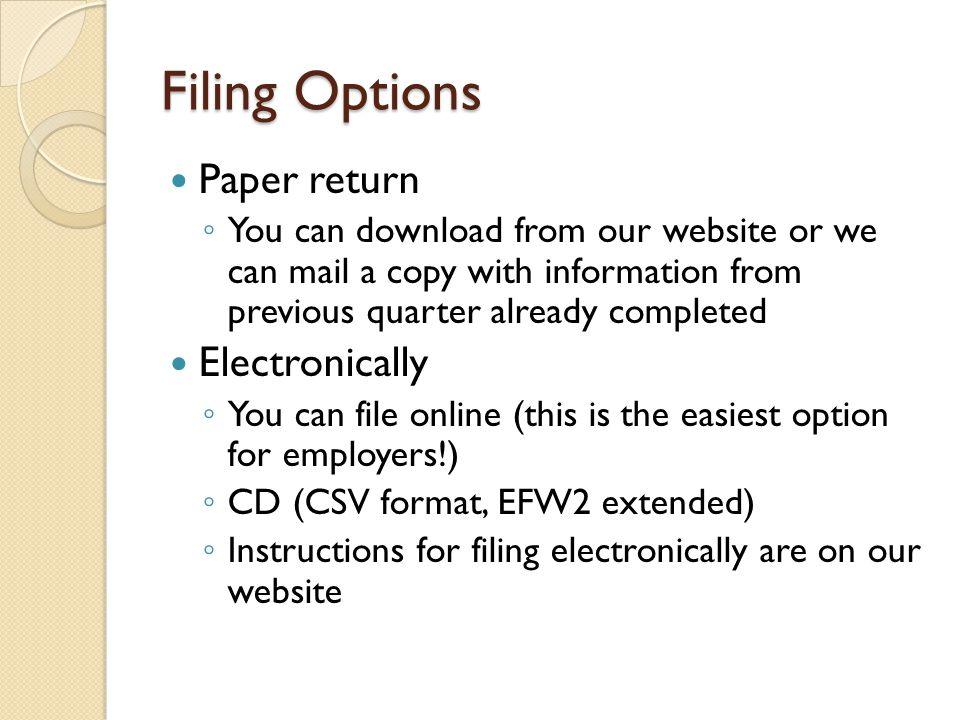 Filing Options Paper return ◦ You can download from our website or we can mail a copy with information from previous quarter already completed Electronically ◦ You can file online (this is the easiest option for employers!) ◦ CD (CSV format, EFW2 extended) ◦ Instructions for filing electronically are on our website