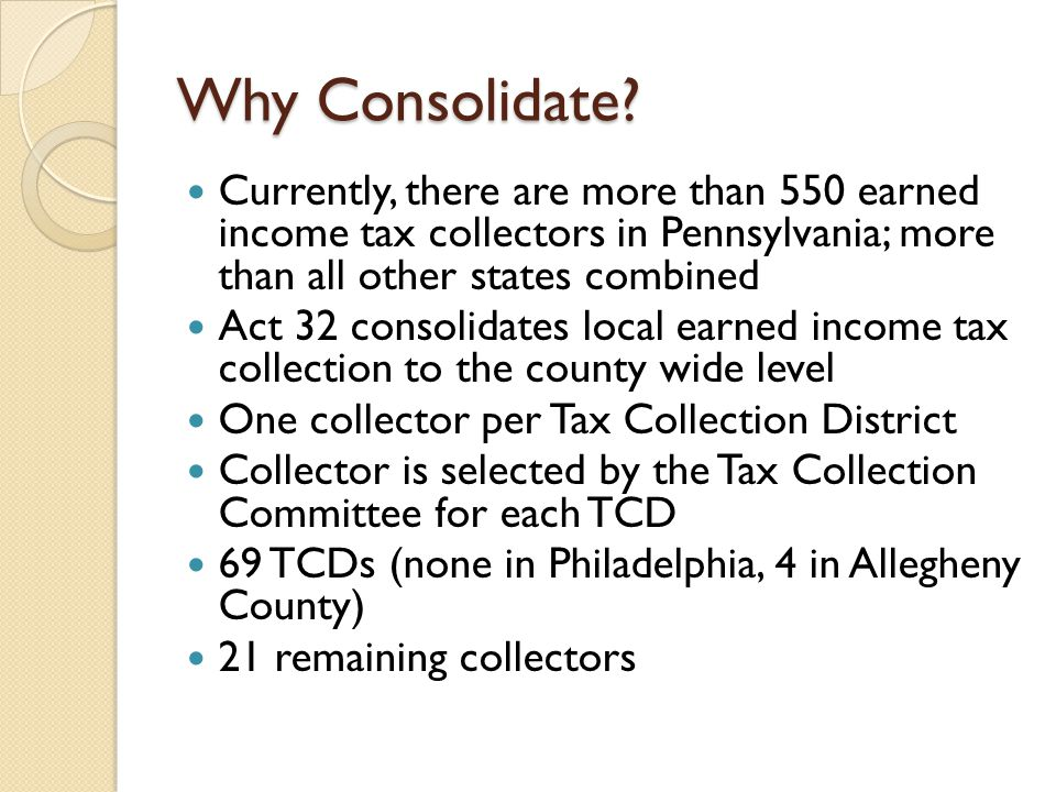 Why Consolidate? Currently, there are more than 550 earned income tax collectors in Pennsylvania; more than all other states combined Act 32 consolida