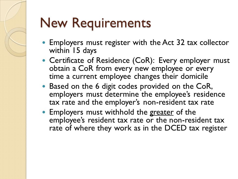 New Requirements Employers must register with the Act 32 tax collector within 15 days Certificate of Residence (CoR): Every employer must obtain a CoR from every new employee or every time a current employee changes their domicile Based on the 6 digit codes provided on the CoR, employers must determine the employee's residence tax rate and the employer's non-resident tax rate Employers must withhold the greater of the employee's resident tax rate or the non-resident tax rate of where they work as in the DCED tax register