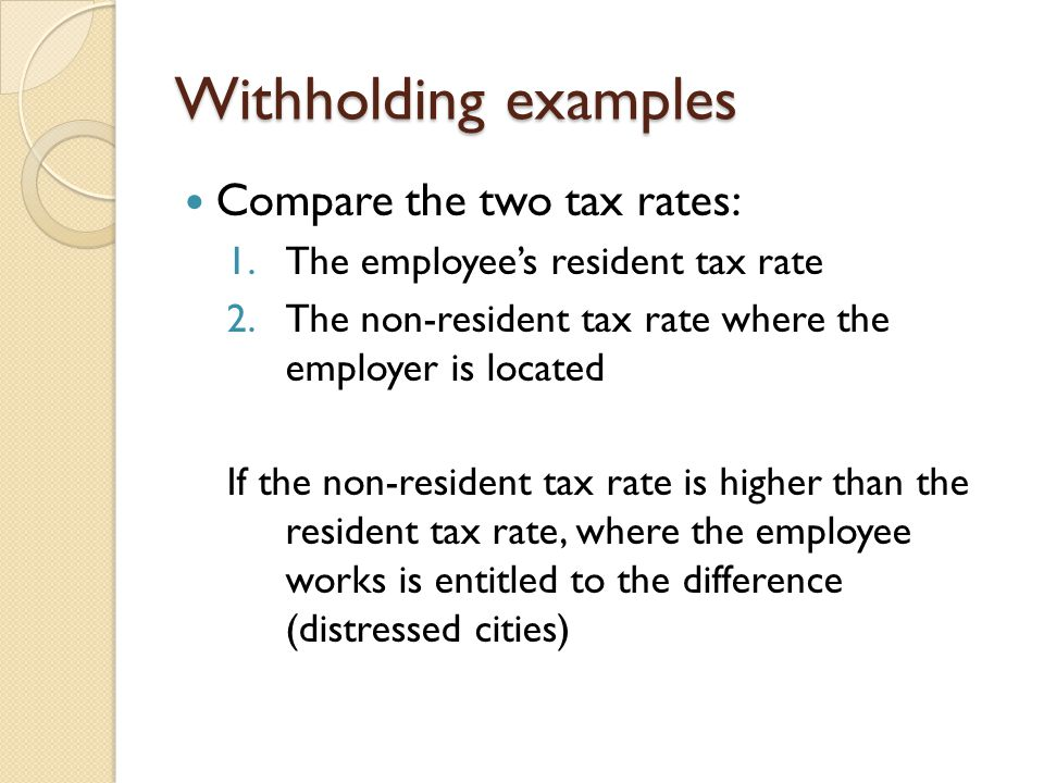 Withholding examples Compare the two tax rates: 1.The employee's resident tax rate 2.The non-resident tax rate where the employer is located If the non-resident tax rate is higher than the resident tax rate, where the employee works is entitled to the difference (distressed cities)