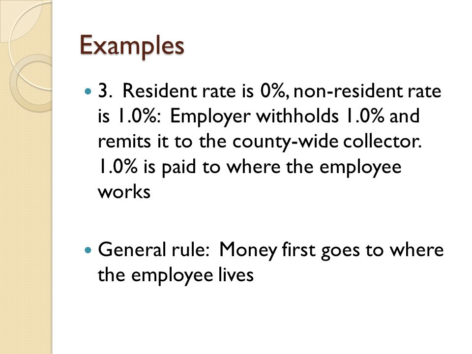 Examples 3. Resident rate is 0%, non-resident rate is 1.0%: Employer withholds 1.0% and remits it to the county-wide collector. 1.0% is paid to where