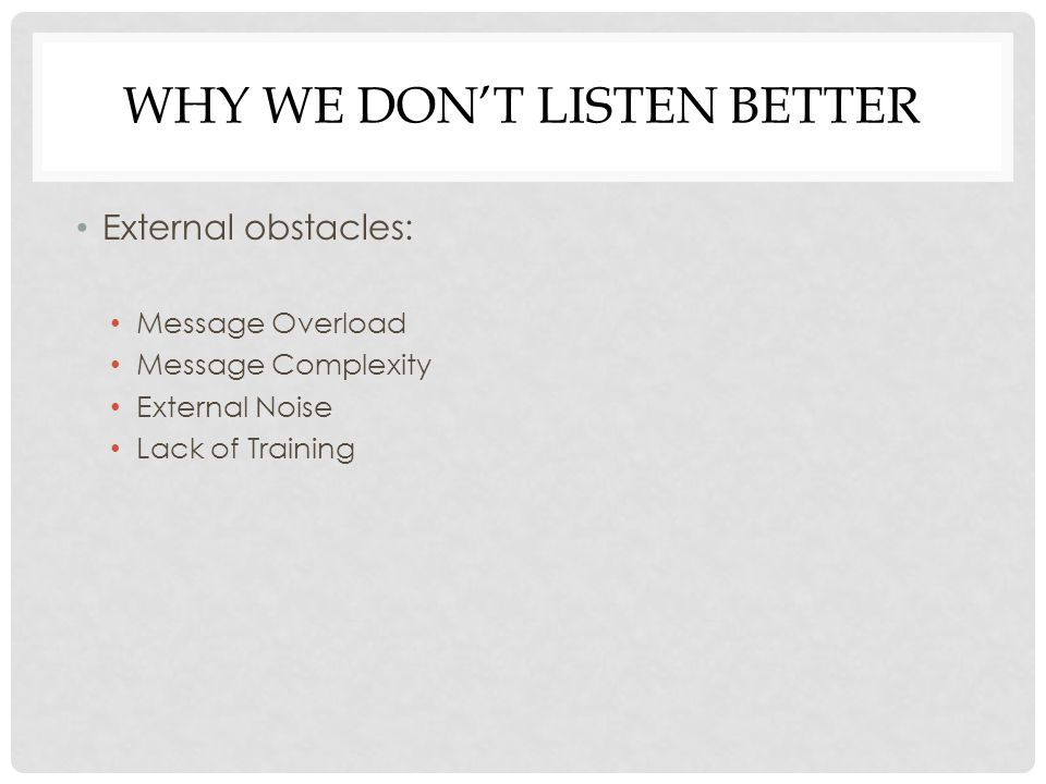 WHY WE DON'T LISTEN BETTER External obstacles: Message Overload Message Complexity External Noise Lack of Training