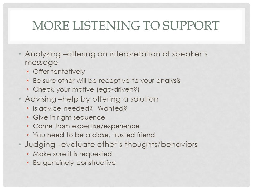 MORE LISTENING TO SUPPORT Analyzing –offering an interpretation of speaker's message Offer tentatively Be sure other will be receptive to your analysis Check your motive (ego-driven ) Advising –help by offering a solution Is advice needed.