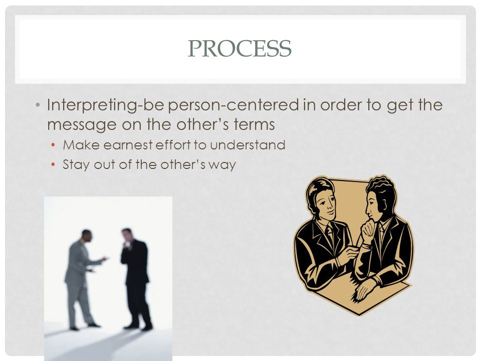 PROCESS Interpreting-be person-centered in order to get the message on the other's terms Make earnest effort to understand Stay out of the other's way