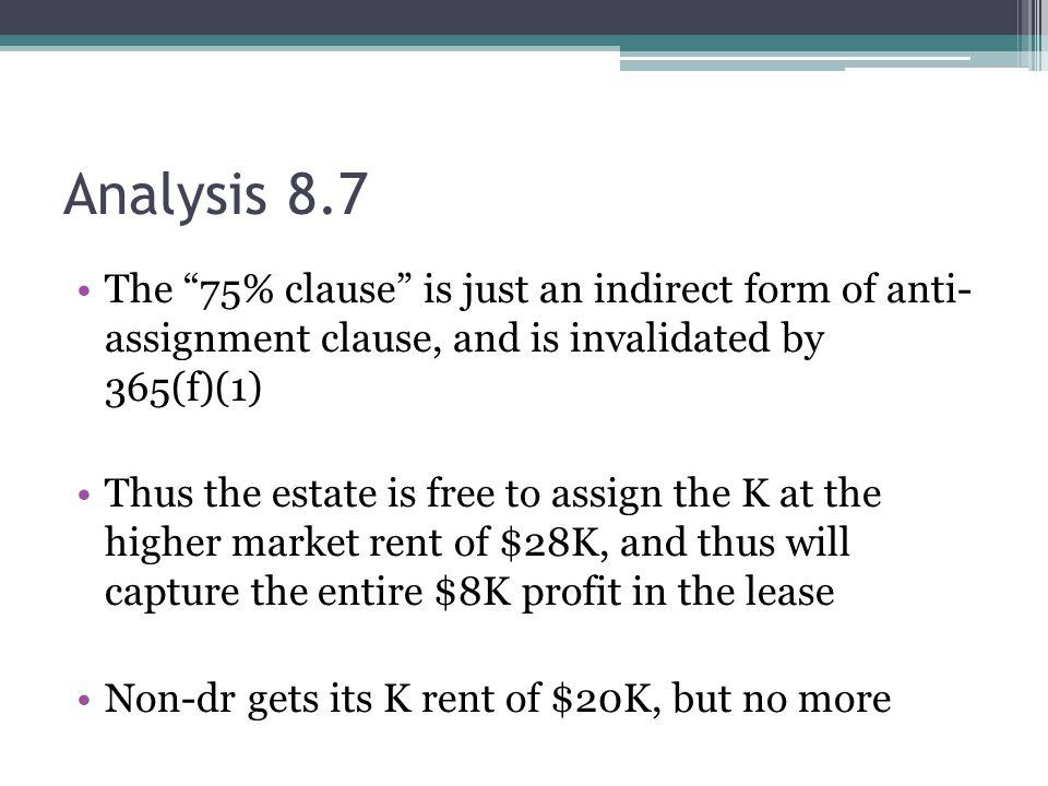 Analysis 8.7 The 75% clause is just an indirect form of anti- assignment clause, and is invalidated by 365(f)(1) Thus the estate is free to assign the K at the higher market rent of $28K, and thus will capture the entire $8K profit in the lease Non-dr gets its K rent of $20K, but no more