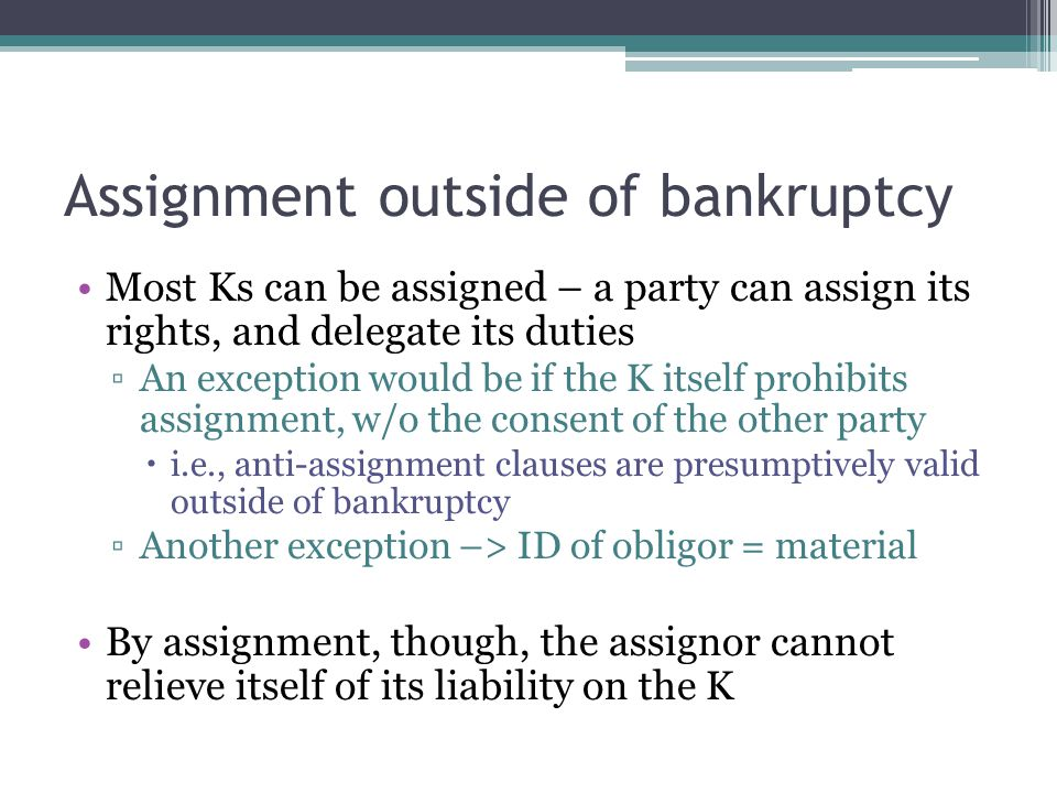 Assignment outside of bankruptcy Most Ks can be assigned – a party can assign its rights, and delegate its duties ▫An exception would be if the K itself prohibits assignment, w/o the consent of the other party  i.e., anti-assignment clauses are presumptively valid outside of bankruptcy ▫Another exception –> ID of obligor = material By assignment, though, the assignor cannot relieve itself of its liability on the K