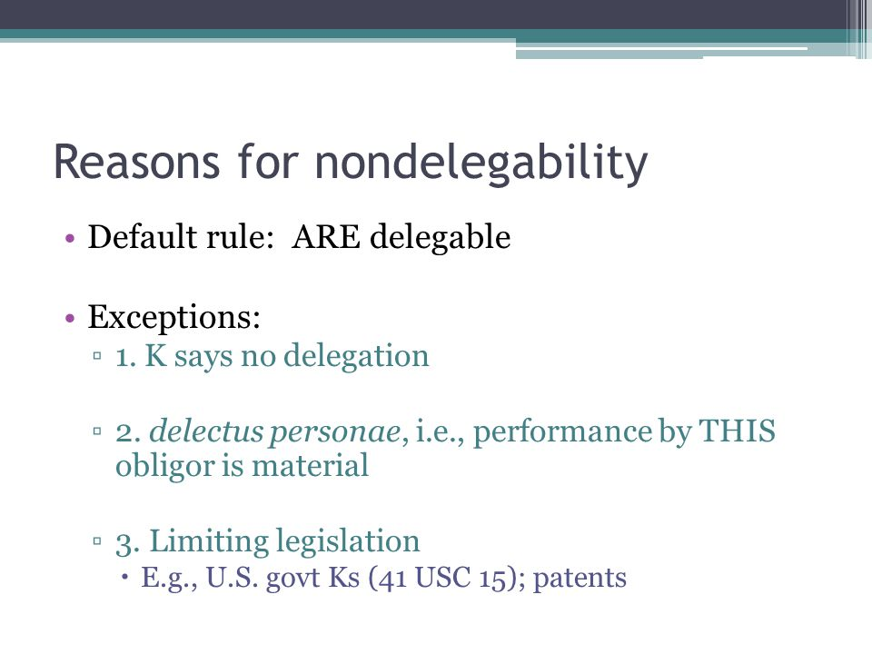 Reasons for nondelegability Default rule: ARE delegable Exceptions: ▫1.