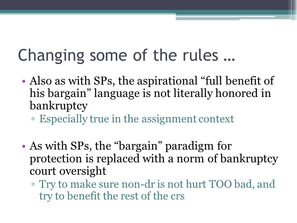 Changing some of the rules … Also as with SPs, the aspirational full benefit of his bargain language is not literally honored in bankruptcy ▫Especially true in the assignment context As with SPs, the bargain paradigm for protection is replaced with a norm of bankruptcy court oversight ▫Try to make sure non-dr is not hurt TOO bad, and try to benefit the rest of the crs