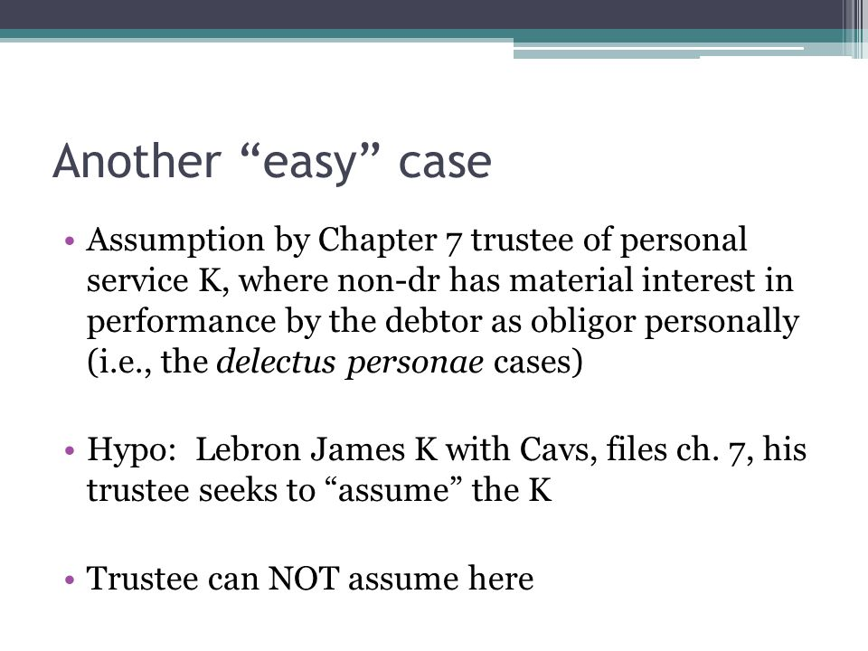 Another easy case Assumption by Chapter 7 trustee of personal service K, where non-dr has material interest in performance by the debtor as obligor personally (i.e., the delectus personae cases) Hypo: Lebron James K with Cavs, files ch.