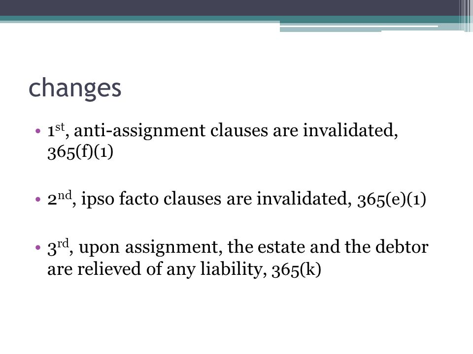 changes 1 st, anti-assignment clauses are invalidated, 365(f)(1) 2 nd, ipso facto clauses are invalidated, 365(e)(1) 3 rd, upon assignment, the estate and the debtor are relieved of any liability, 365(k)