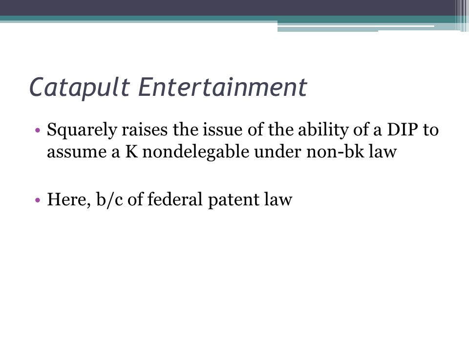 Catapult Entertainment Squarely raises the issue of the ability of a DIP to assume a K nondelegable under non-bk law Here, b/c of federal patent law