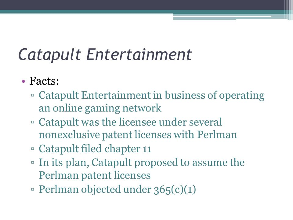 Catapult Entertainment Facts: ▫Catapult Entertainment in business of operating an online gaming network ▫Catapult was the licensee under several nonexclusive patent licenses with Perlman ▫Catapult filed chapter 11 ▫In its plan, Catapult proposed to assume the Perlman patent licenses ▫Perlman objected under 365(c)(1)
