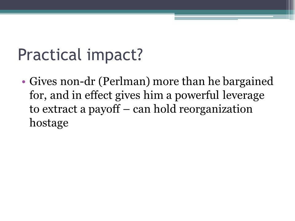Practical impact? Gives non-dr (Perlman) more than he bargained for, and in effect gives him a powerful leverage to extract a payoff – can hold reorga
