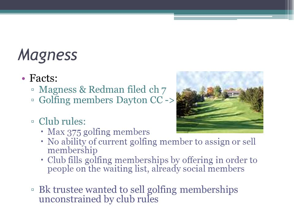 Magness Facts: ▫Magness & Redman filed ch 7 ▫Golfing members Dayton CC -> ▫Club rules:  Max 375 golfing members  No ability of current golfing member to assign or sell membership  Club fills golfing memberships by offering in order to people on the waiting list, already social members ▫Bk trustee wanted to sell golfing memberships unconstrained by club rules