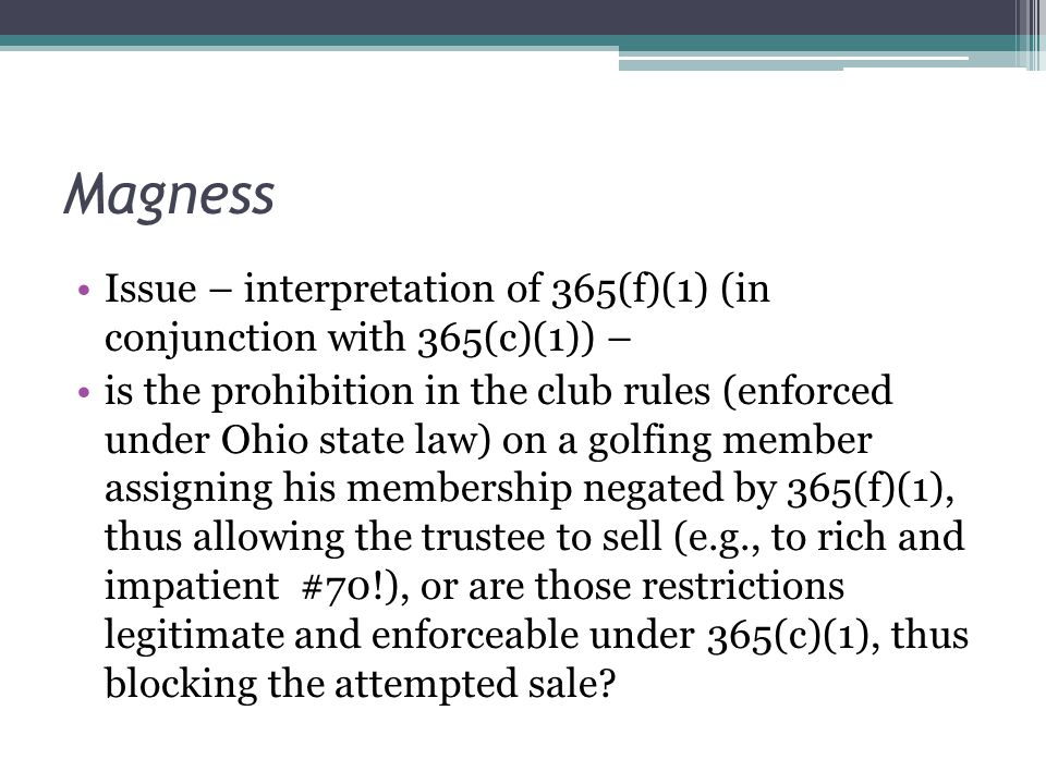 Magness Issue – interpretation of 365(f)(1) (in conjunction with 365(c)(1)) – is the prohibition in the club rules (enforced under Ohio state law) on a golfing member assigning his membership negated by 365(f)(1), thus allowing the trustee to sell (e.g., to rich and impatient #70!), or are those restrictions legitimate and enforceable under 365(c)(1), thus blocking the attempted sale