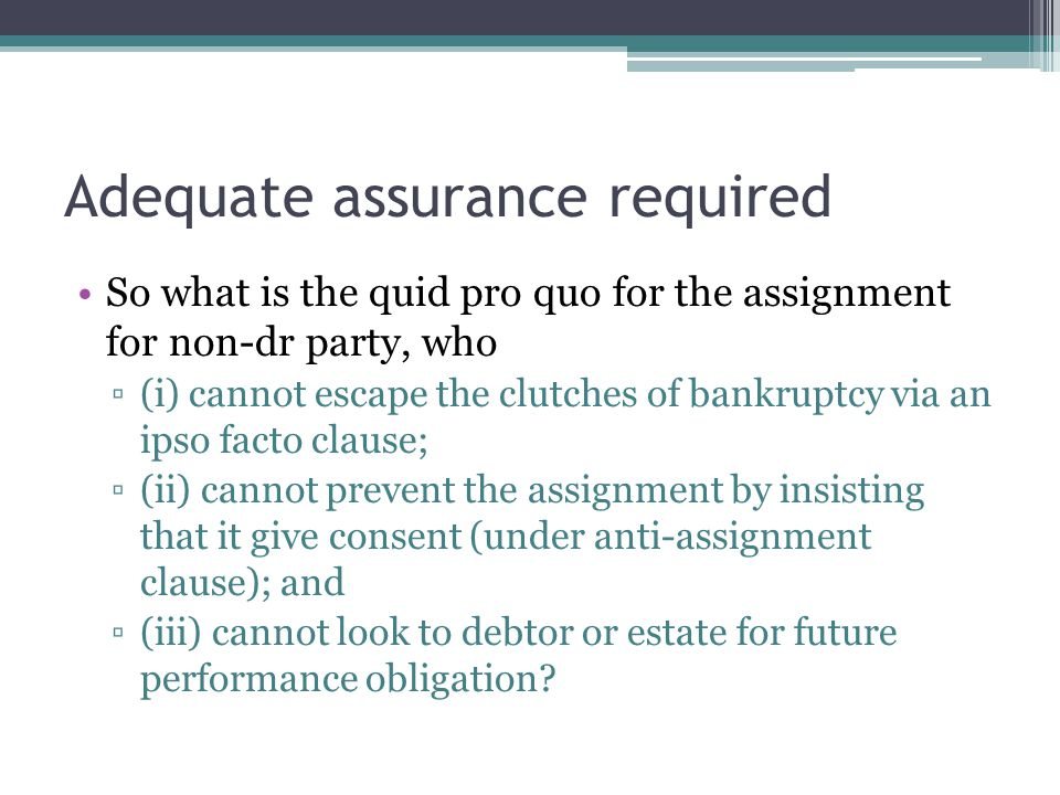Adequate assurance required So what is the quid pro quo for the assignment for non-dr party, who ▫(i) cannot escape the clutches of bankruptcy via an ipso facto clause; ▫(ii) cannot prevent the assignment by insisting that it give consent (under anti-assignment clause); and ▫(iii) cannot look to debtor or estate for future performance obligation