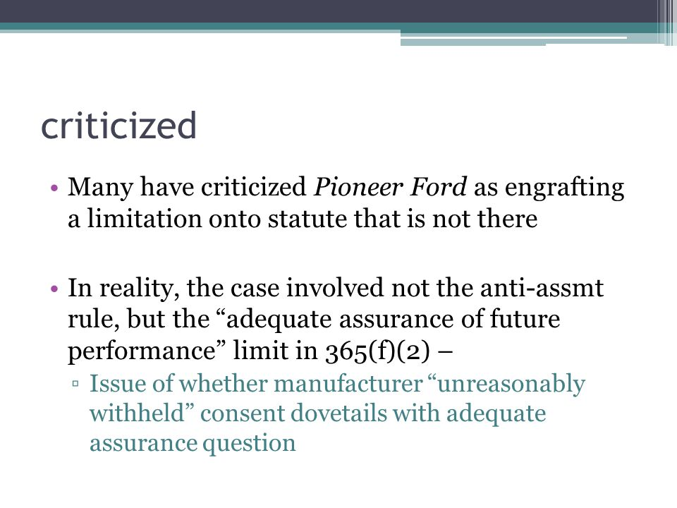 criticized Many have criticized Pioneer Ford as engrafting a limitation onto statute that is not there In reality, the case involved not the anti-assmt rule, but the adequate assurance of future performance limit in 365(f)(2) – ▫Issue of whether manufacturer unreasonably withheld consent dovetails with adequate assurance question