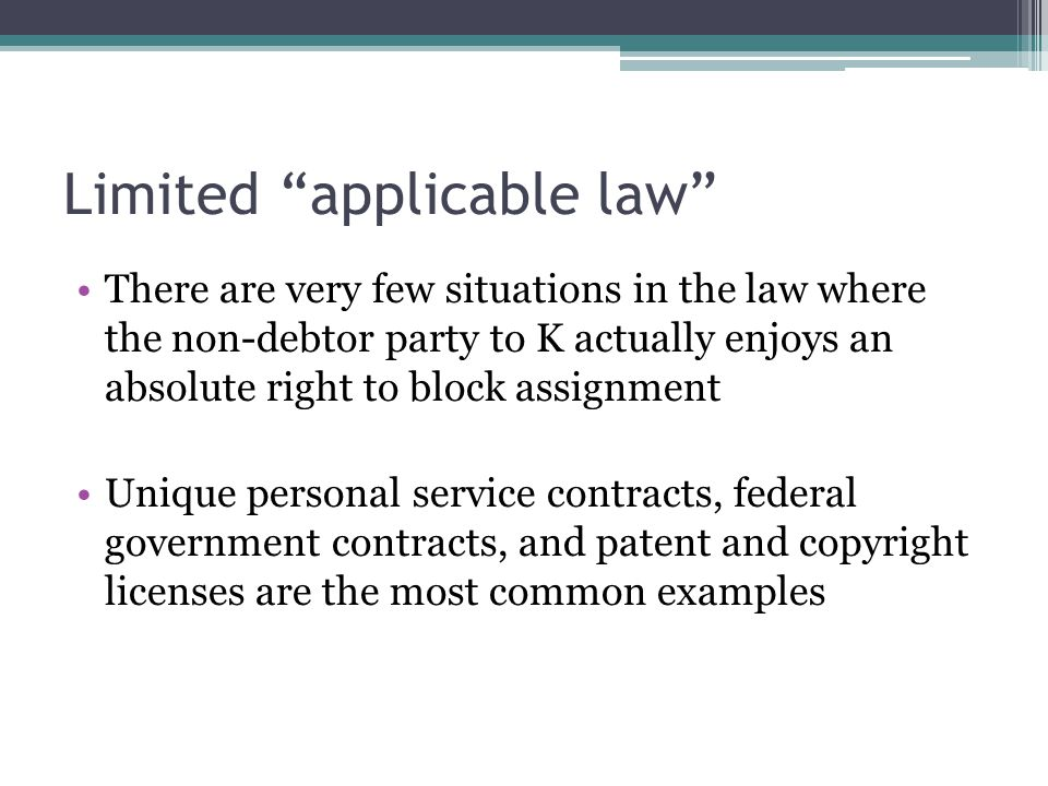 Limited applicable law There are very few situations in the law where the non-debtor party to K actually enjoys an absolute right to block assignment Unique personal service contracts, federal government contracts, and patent and copyright licenses are the most common examples