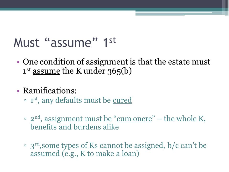 Must assume 1 st One condition of assignment is that the estate must 1 st assume the K under 365(b) Ramifications: ▫1 st, any defaults must be cured ▫2 nd, assignment must be cum onere – the whole K, benefits and burdens alike ▫3 rd,some types of Ks cannot be assigned, b/c can't be assumed (e.g., K to make a loan)