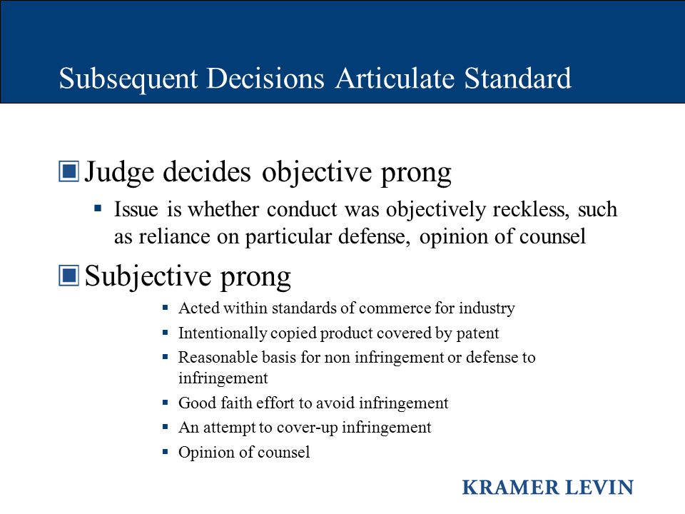 Subsequent Decisions Articulate Standard Judge decides objective prong  Issue is whether conduct was objectively reckless, such as reliance on particular defense, opinion of counsel Subjective prong  Acted within standards of commerce for industry  Intentionally copied product covered by patent  Reasonable basis for non infringement or defense to infringement  Good faith effort to avoid infringement  An attempt to cover-up infringement  Opinion of counsel