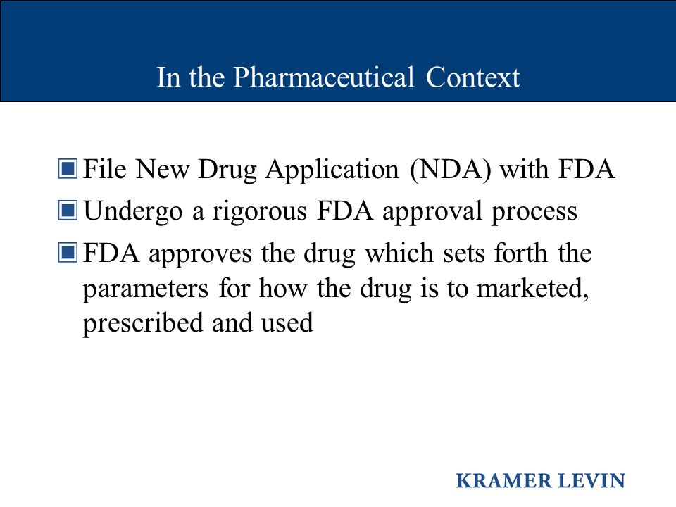 In the Pharmaceutical Context File New Drug Application (NDA) with FDA Undergo a rigorous FDA approval process FDA approves the drug which sets forth the parameters for how the drug is to marketed, prescribed and used