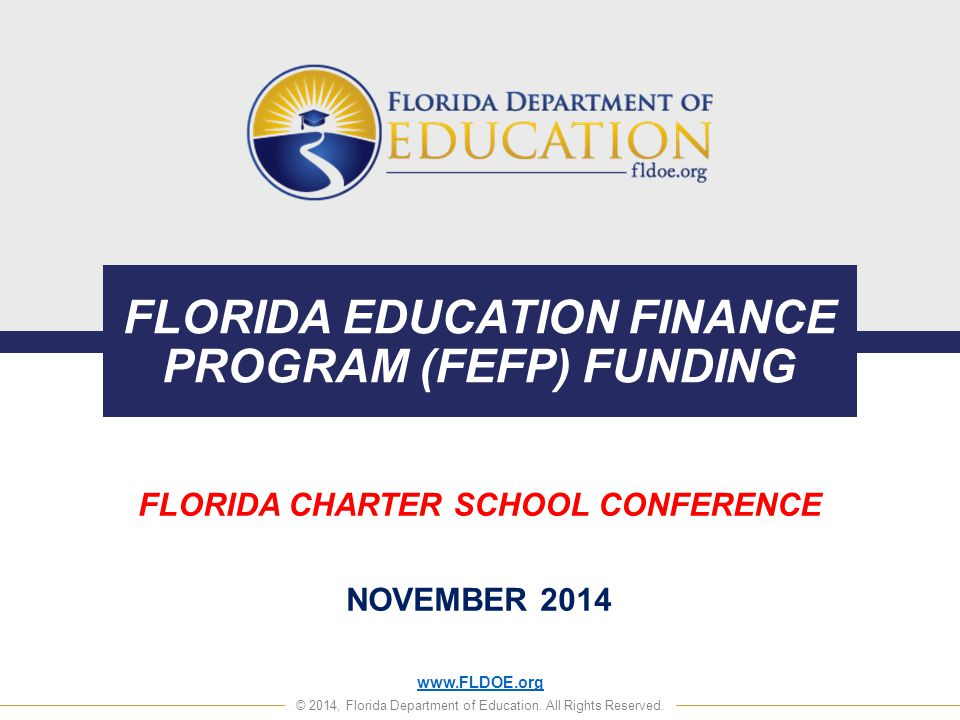 www.FLDOE.org © 2014, Florida Department of Education. All Rights Reserved. FLORIDA EDUCATION FINANCE PROGRAM (FEFP) FUNDING FLORIDA CHARTER SCHOOL CO