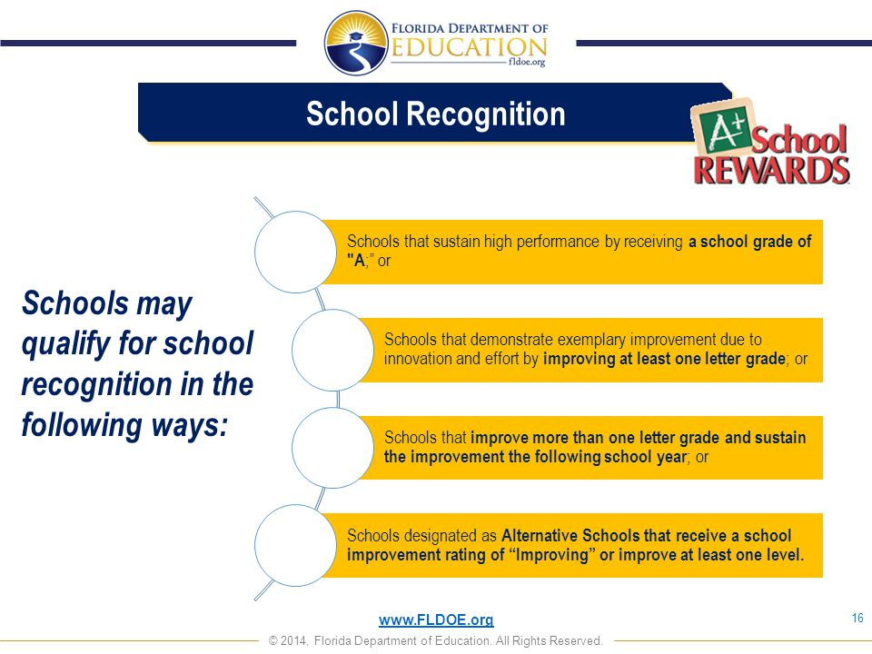 www.FLDOE.org © 2014, Florida Department of Education. All Rights Reserved. School Recognition 16 Schools may qualify for school recognition in the fo