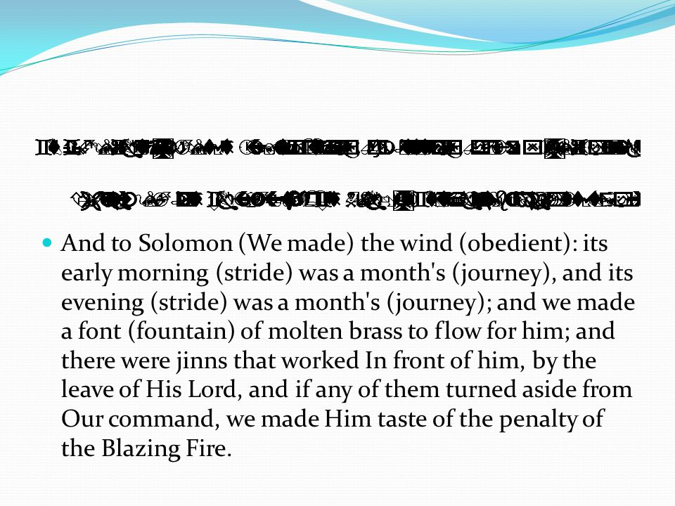 And to Solomon (We made) the wind (obedient): its early morning (stride) was a month's (journey), and its evening (stride) was a month's (journey); an